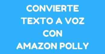 Amazon Polly: Herramienta para convertir texto a un audio automáticamente en Español